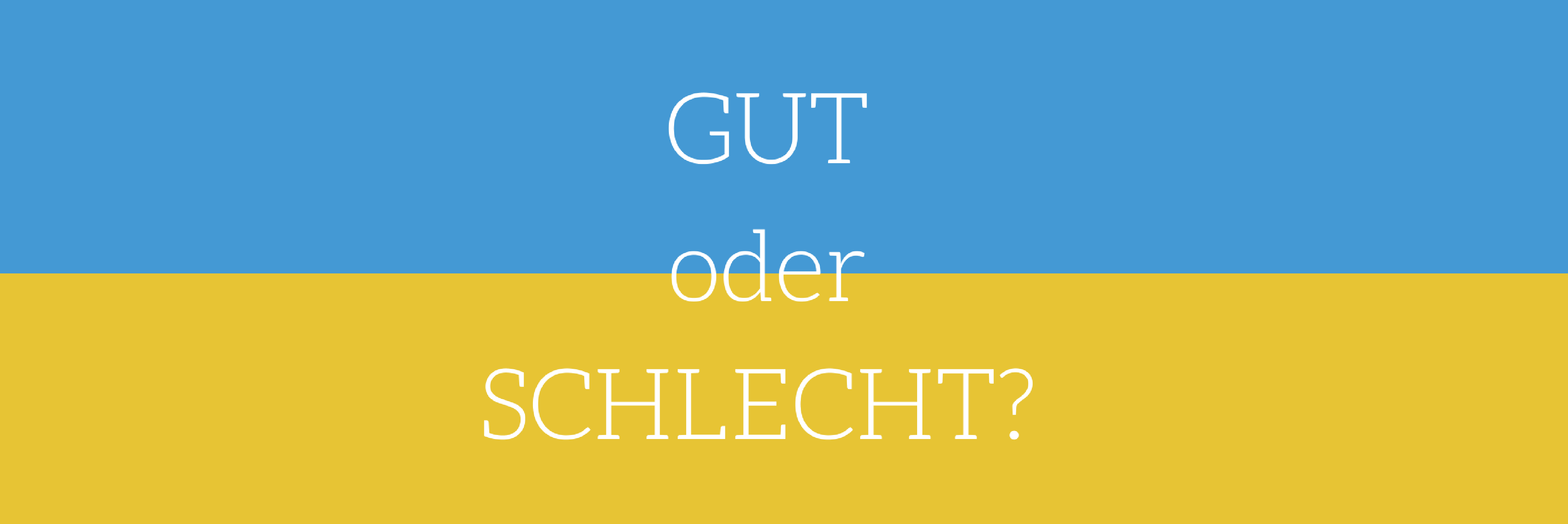 GUT Oder SCHLECHT – Ist Das Wirklich Die Frage?